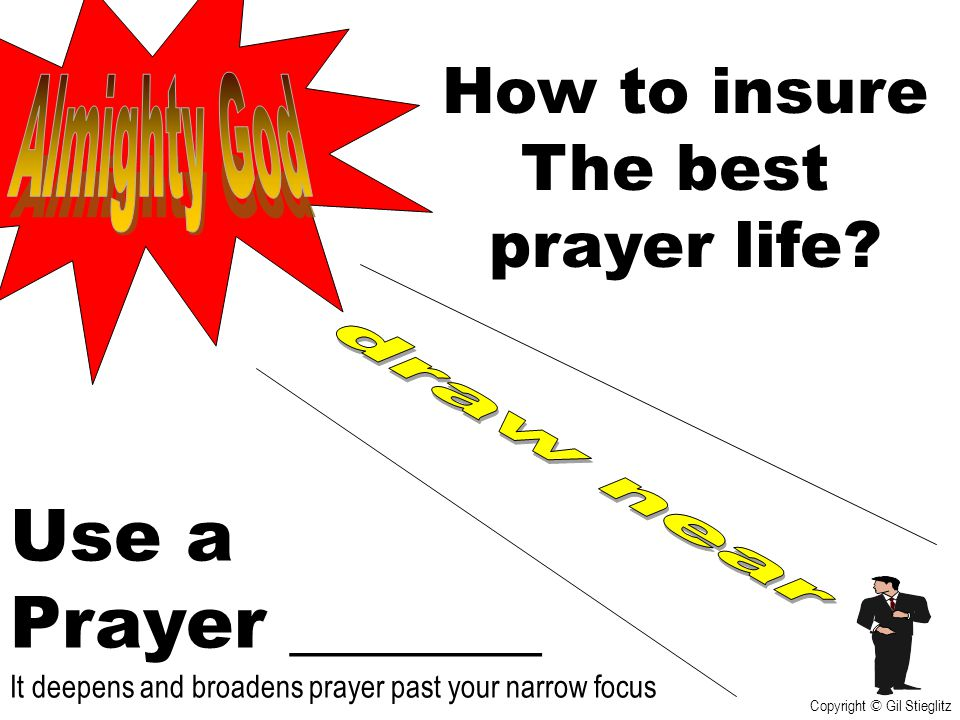 Use a Prayer _______ How to insure The best prayer life Almighty God