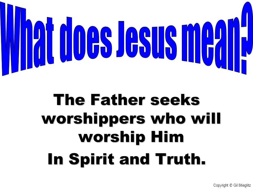 The Father seeks worshippers who will worship Him