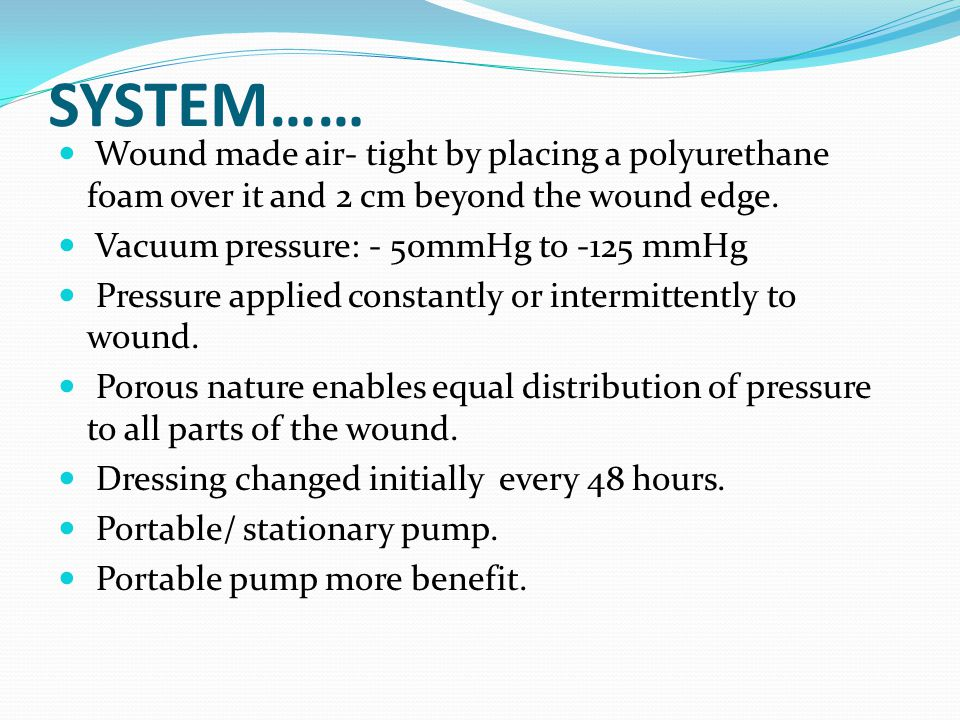 SYSTEM…… Wound made air- tight by placing a polyurethane foam over it and 2 cm beyond the wound edge.