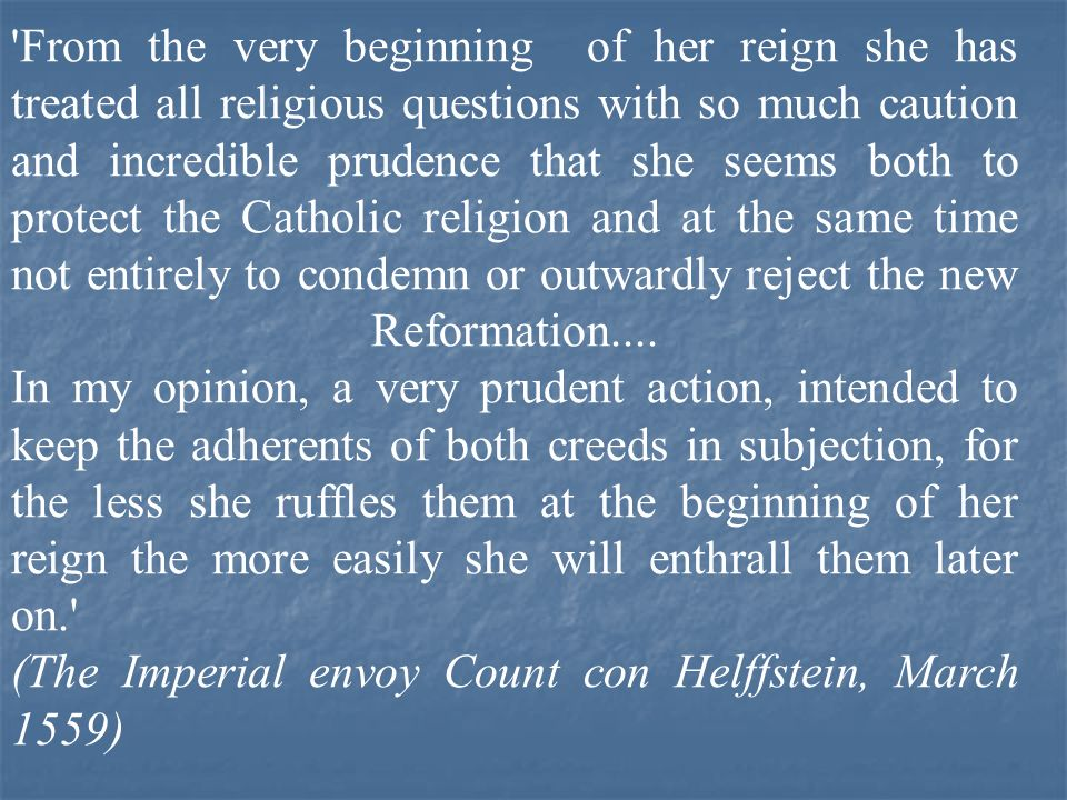 From the very beginning of her reign she has treated all religious questions with so much caution and incredible prudence that she seems both to protect the Catholic religion and at the same time not entirely to condemn or outwardly reject the new Reformation.... In my opinion, a very prudent action, intended to keep the adherents of both creeds in subjection, for the less she ruffles them at the beginning of her reign the more easily she will enthrall them later on.