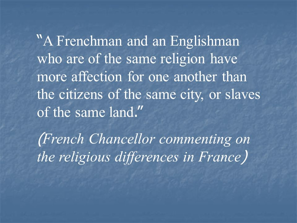 A Frenchman and an Englishman who are of the same religion have more affection for one another than the citizens of the same city, or slaves of the same land.