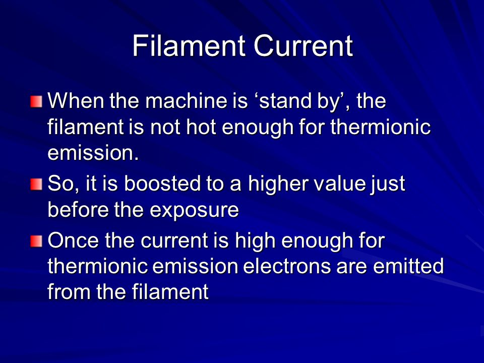 Filament Current When the machine is 'stand by', the filament is not hot enough for thermionic emission.