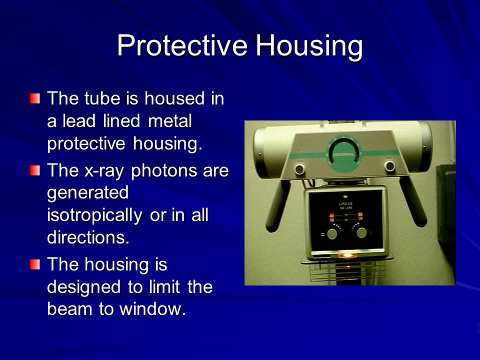 Protective Housing The tube is housed in a lead lined metal protective housing. The x-ray photons are generated isotropically or in all directions.