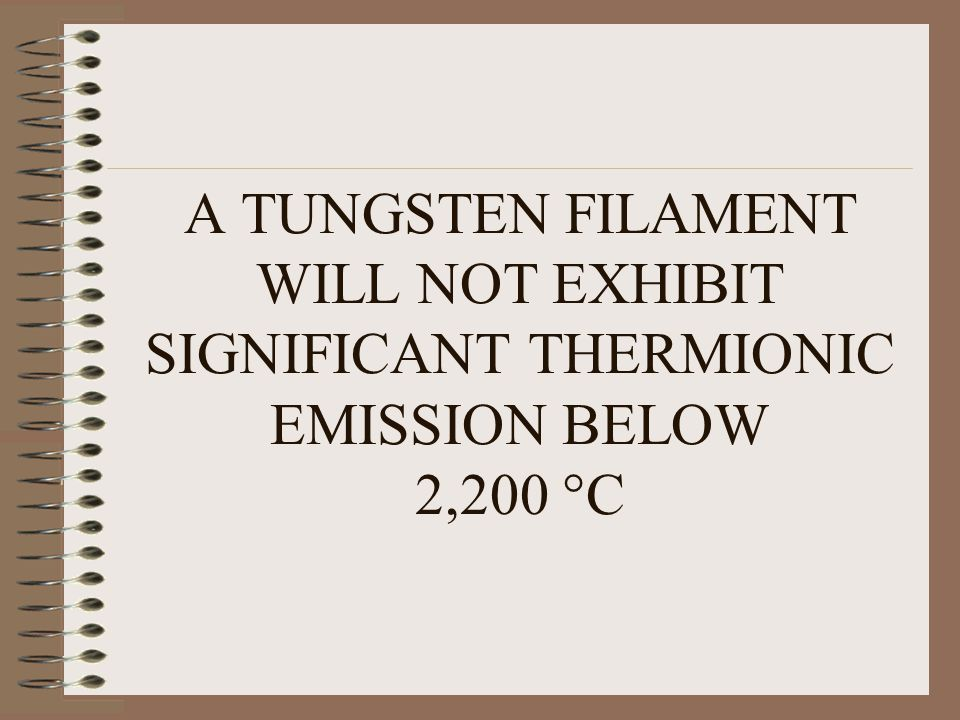 A TUNGSTEN FILAMENT WILL NOT EXHIBIT SIGNIFICANT THERMIONIC EMISSION BELOW 2,200 C