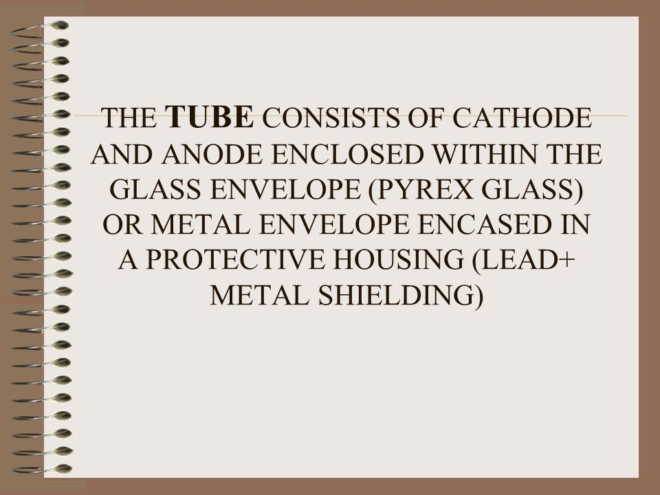 THE TUBE CONSISTS OF CATHODE AND ANODE ENCLOSED WITHIN THE GLASS ENVELOPE (PYREX GLASS) OR METAL ENVELOPE ENCASED IN A PROTECTIVE HOUSING (LEAD+ METAL SHIELDING)
