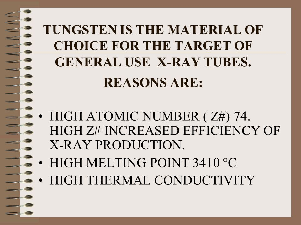 TUNGSTEN IS THE MATERIAL OF CHOICE FOR THE TARGET OF GENERAL USE X-RAY TUBES. REASONS ARE:
