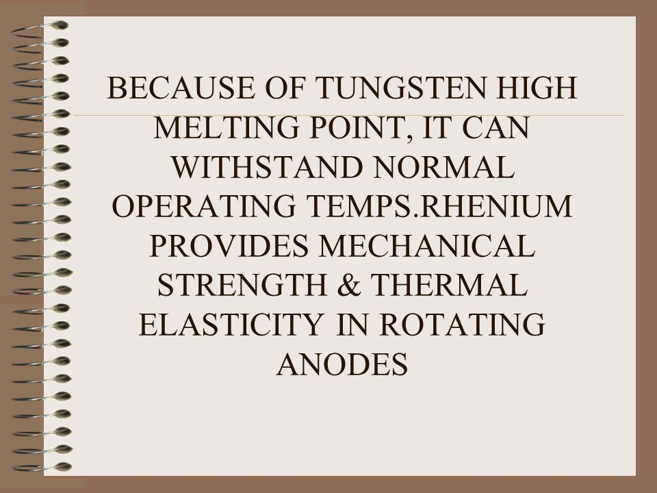 BECAUSE OF TUNGSTEN HIGH MELTING POINT, IT CAN WITHSTAND NORMAL OPERATING TEMPS.RHENIUM PROVIDES MECHANICAL STRENGTH & THERMAL ELASTICITY IN ROTATING ANODES