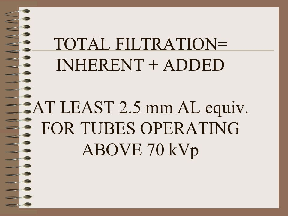 TOTAL FILTRATION= INHERENT + ADDED AT LEAST 2. 5 mm AL equiv