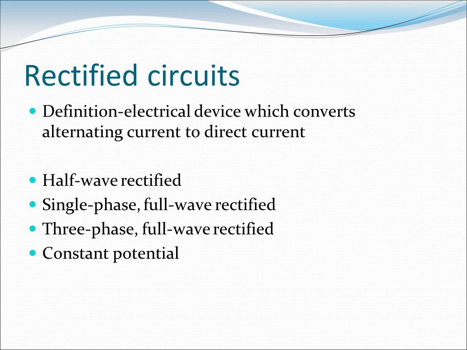 Rectified circuits Definition-electrical device which converts alternating current to direct current.