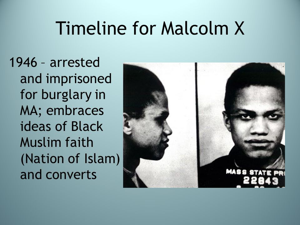 Timeline for Malcolm X 1946 – arrested and imprisoned for burglary in MA; embraces ideas of Black Muslim faith (Nation of Islam) and converts.