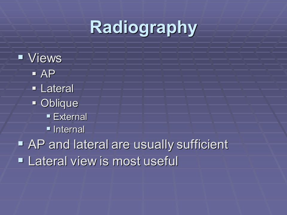 Radiography Views AP and lateral are usually sufficient