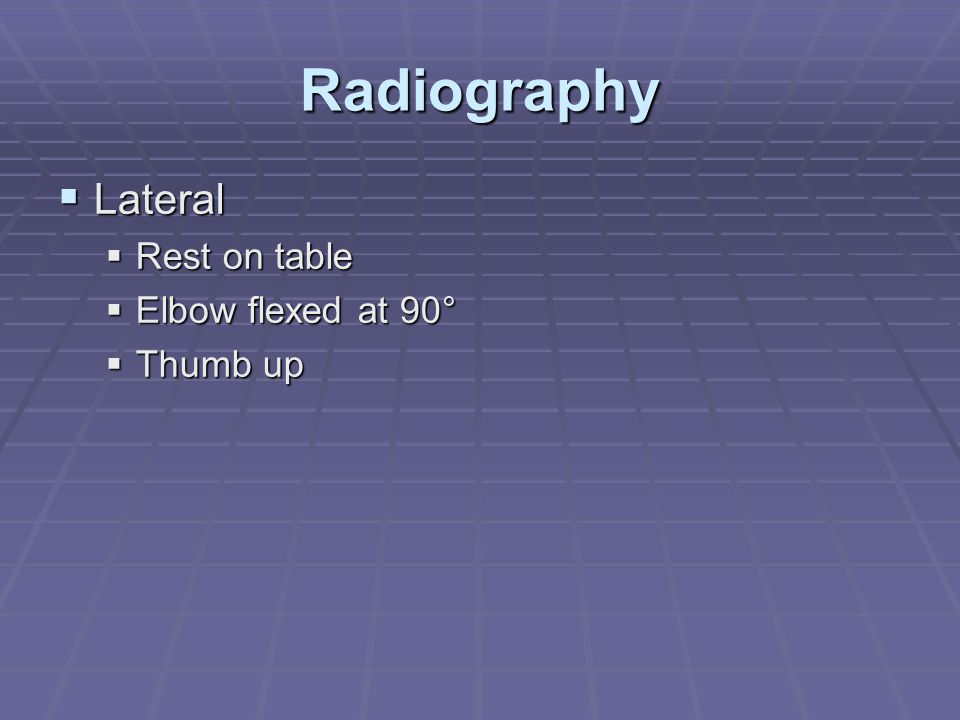 Radiography Lateral Rest on table Elbow flexed at 90° Thumb up