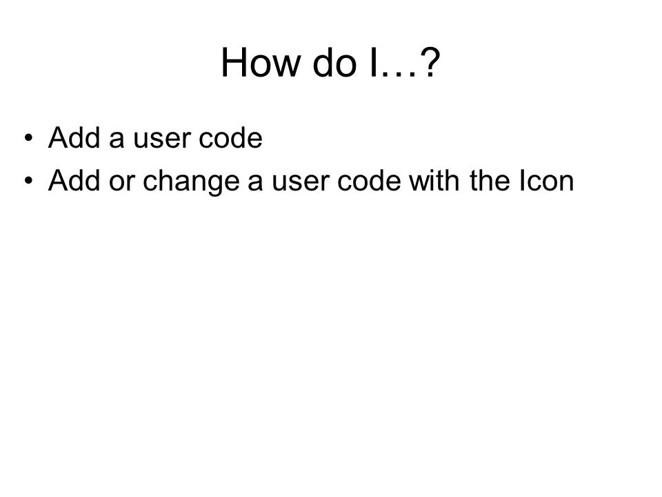 How do I… Add a user code Add or change a user code with the Icon