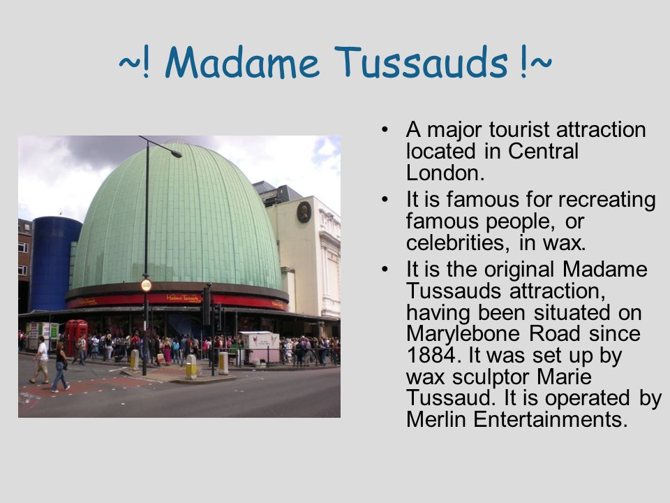 ~! Madame Tussauds !~ A major tourist attraction located in Central London. It is famous for recreating famous people, or celebrities, in wax.