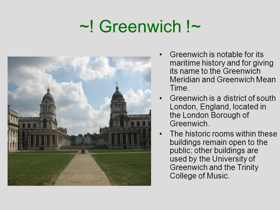 ~! Greenwich !~ Greenwich is notable for its maritime history and for giving its name to the Greenwich Meridian and Greenwich Mean Time.