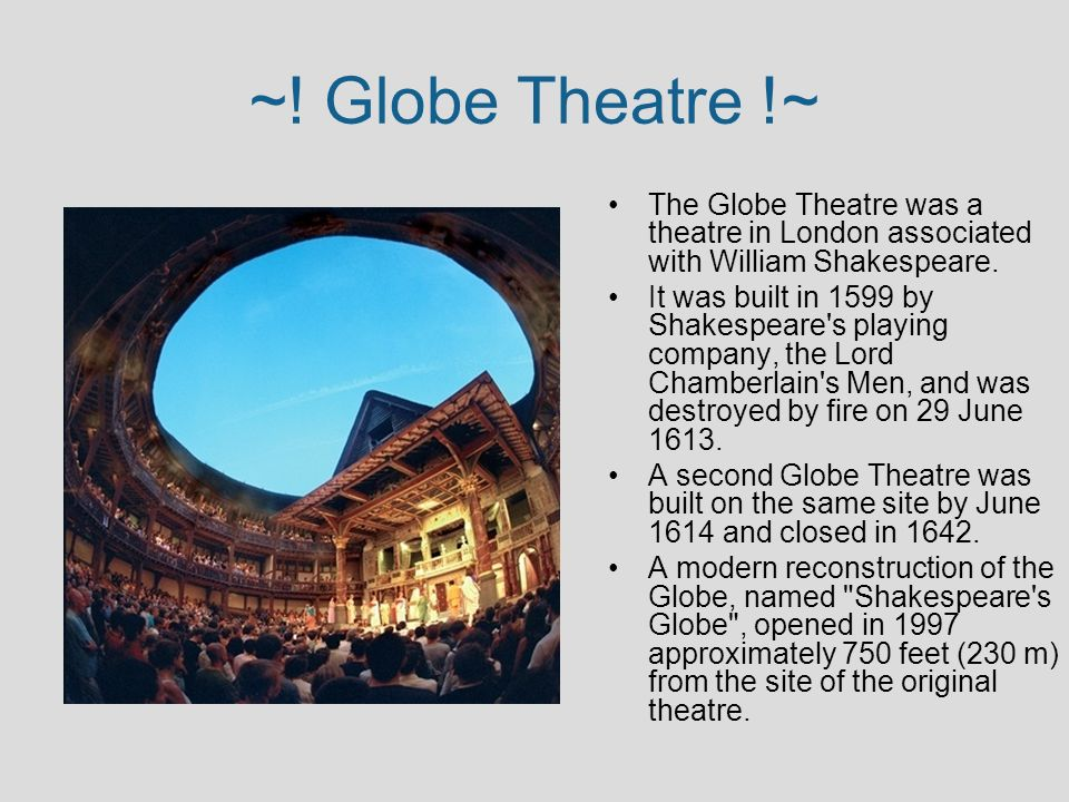 ~! Globe Theatre !~ The Globe Theatre was a theatre in London associated with William Shakespeare.