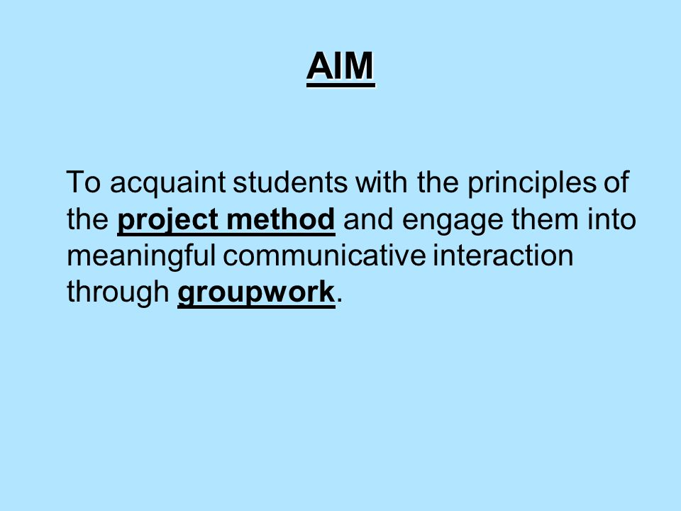 AIM To acquaint students with the principles of the project method and engage them into meaningful communicative interaction through groupwork.