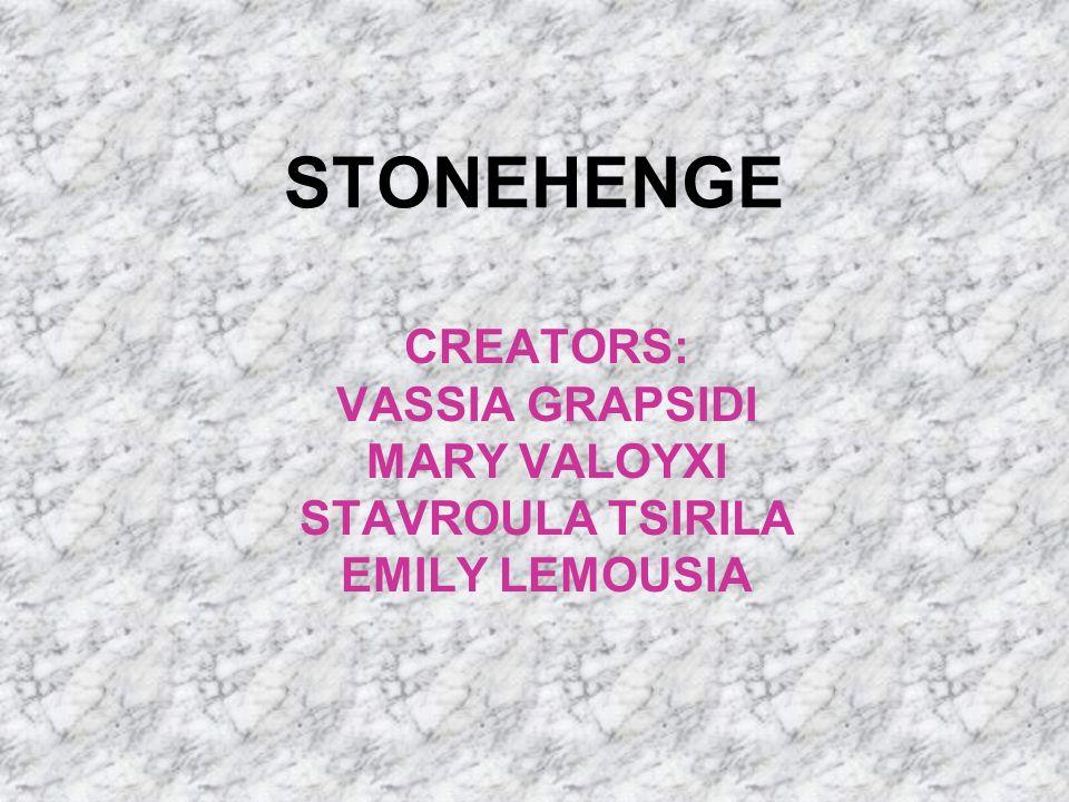 STONEHENGE CREATORS: VASSIA GRAPSIDI MARY VALOYXI STAVROULA TSIRILA