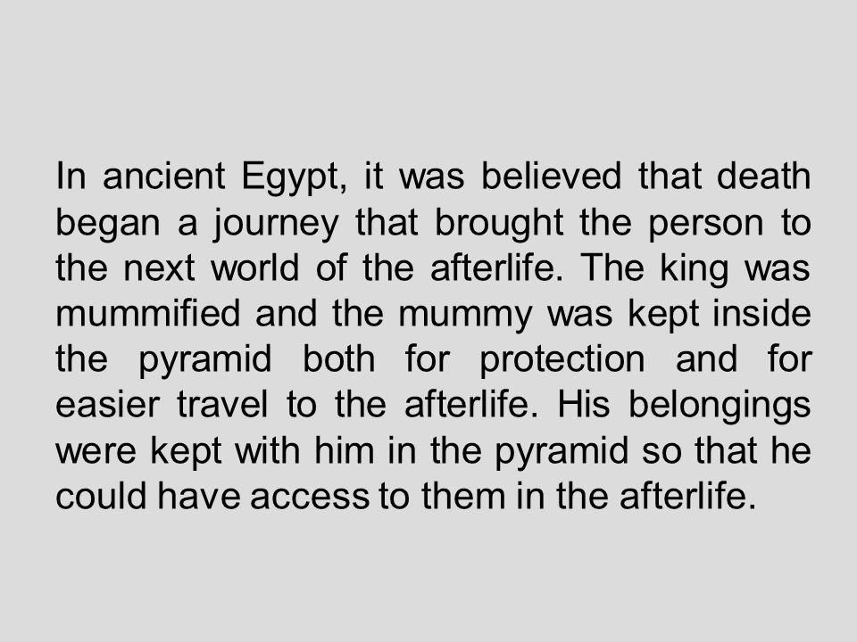 In ancient Egypt, it was believed that death began a journey that brought the person to the next world of the afterlife.