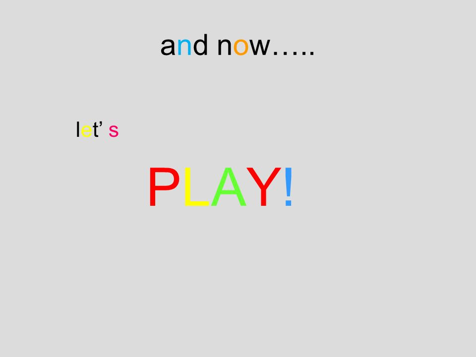 and now….. let' s PLAY!