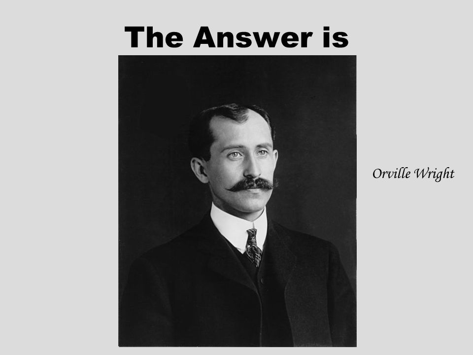 The Answer is Orville Wright