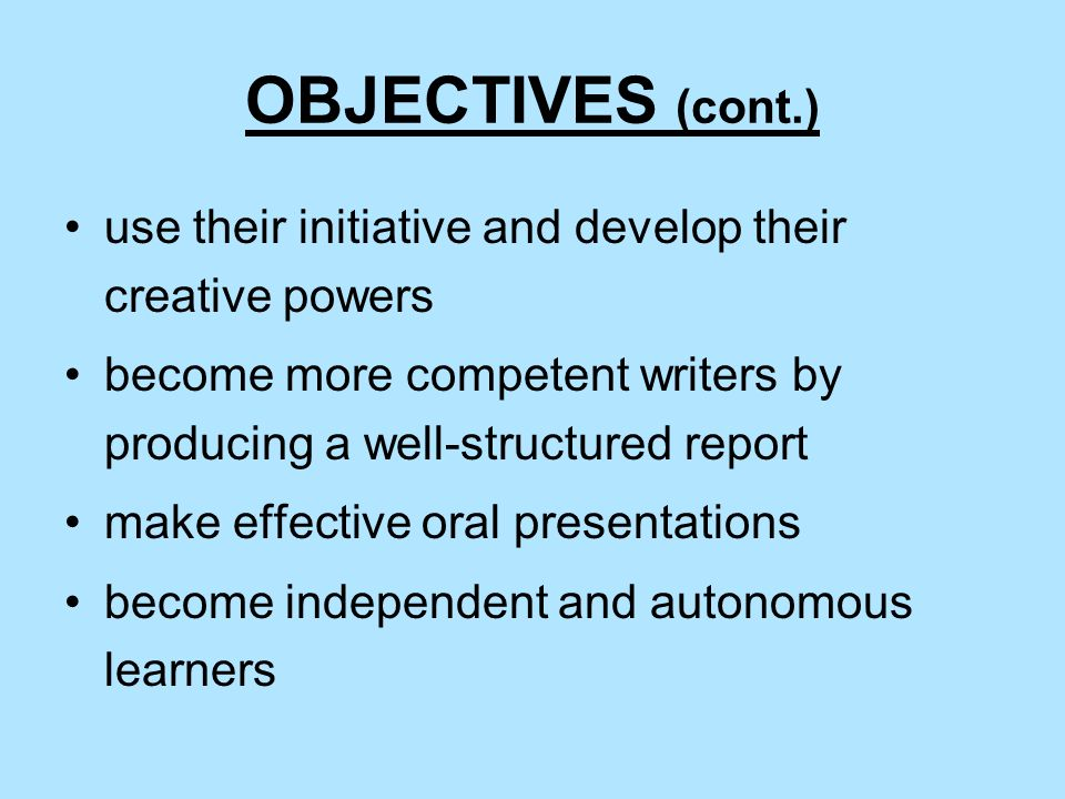 OBJECTIVES (cont.) use their initiative and develop their creative powers. become more competent writers by producing a well-structured report.