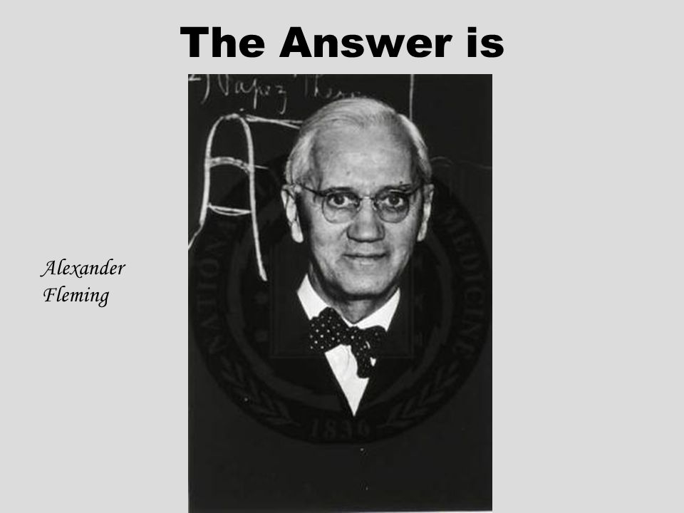 The Answer is Alexander Fleming