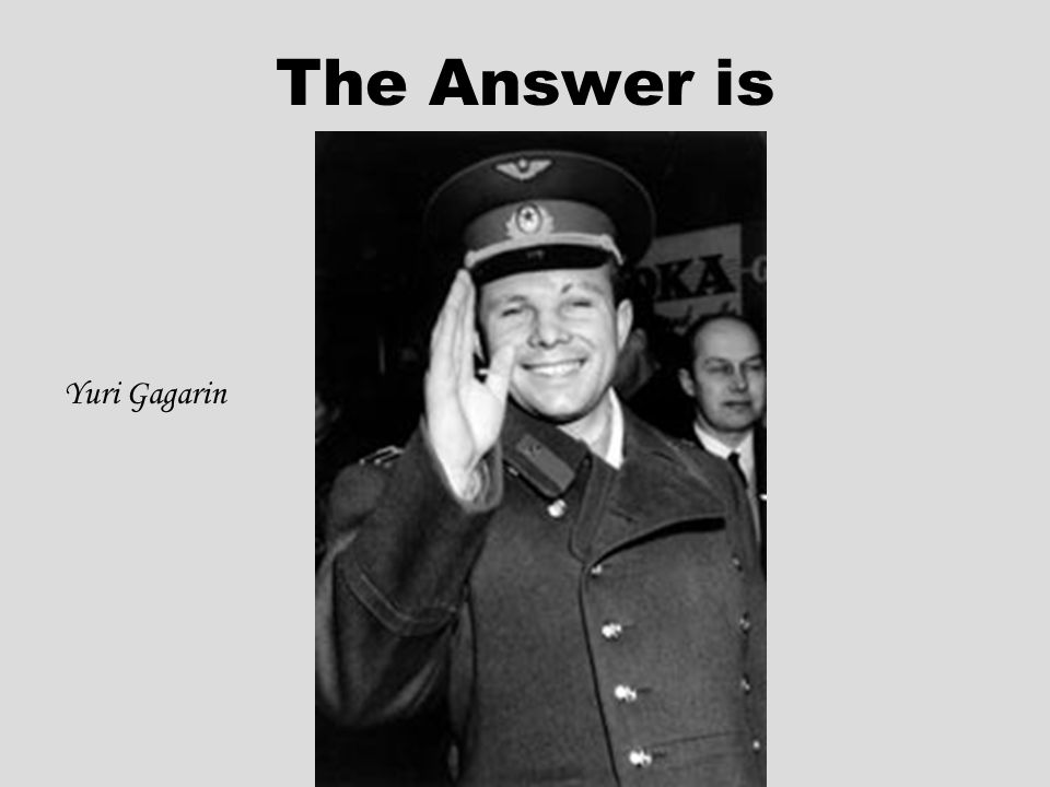 The Answer is Yuri Gagarin