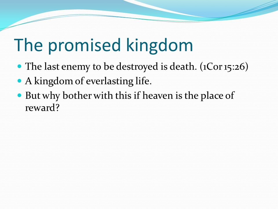 The promised kingdom The last enemy to be destroyed is death. (1Cor 15:26) A kingdom of everlasting life.