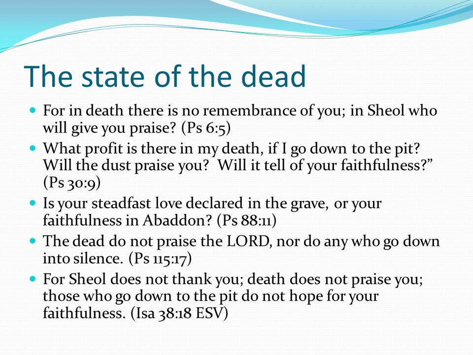 The state of the dead For in death there is no remembrance of you; in Sheol who will give you praise (Ps 6:5)