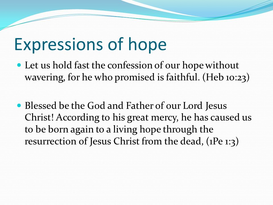 Expressions of hope Let us hold fast the confession of our hope without wavering, for he who promised is faithful. (Heb 10:23)