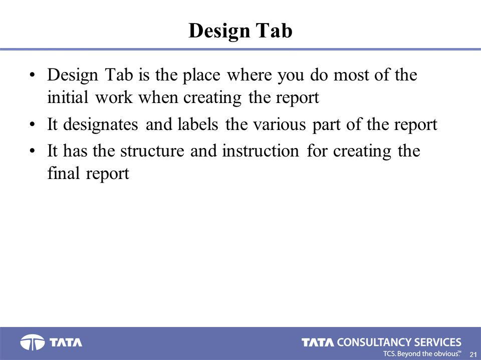 Design Tab Design Tab is the place where you do most of the initial work when creating the report.