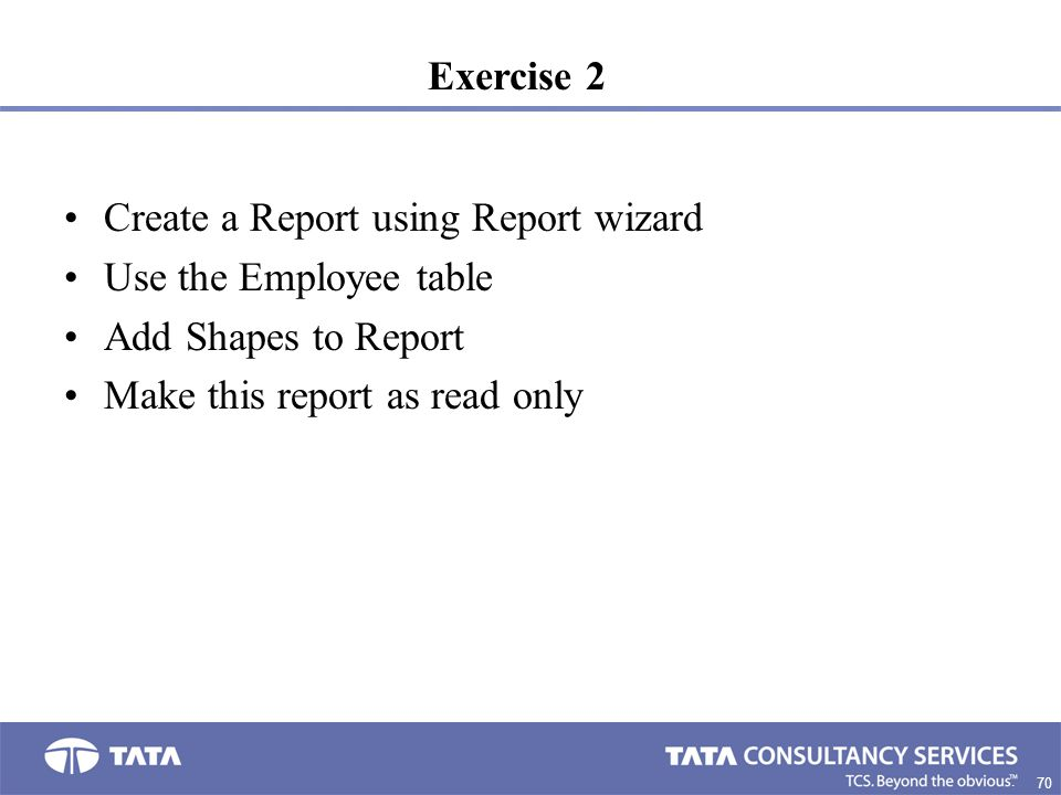 Exercise 2 Create a Report using Report wizard. Use the Employee table.