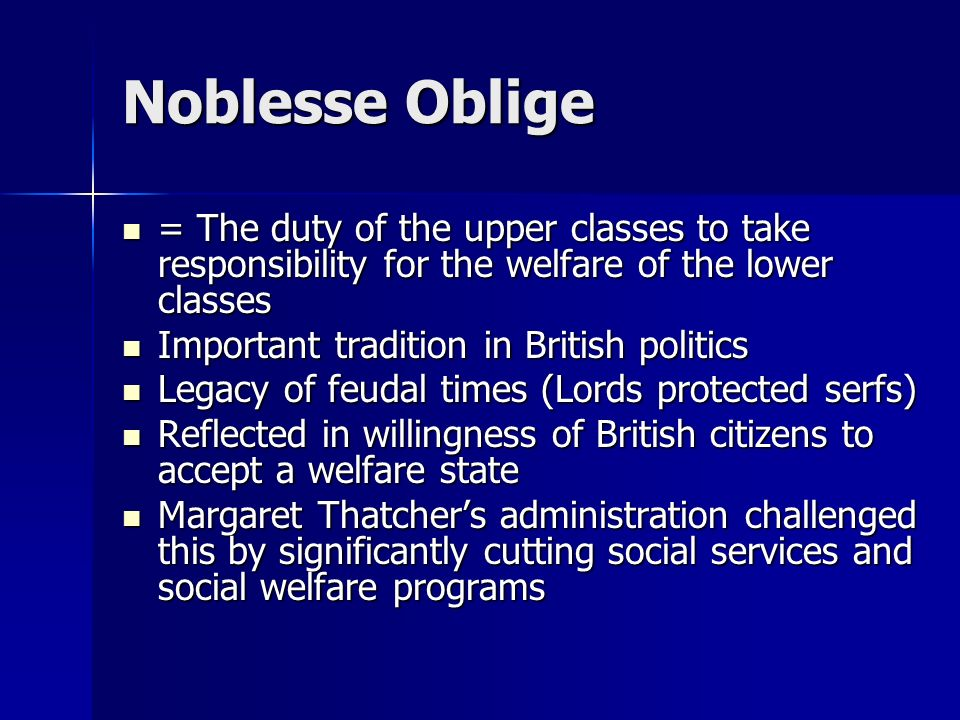 Noblesse Oblige= The duty of the upper classes to take responsibility for the welfare of the lower classes.