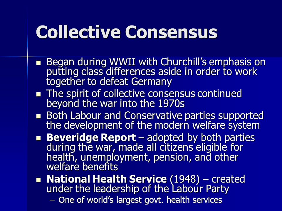 Collective ConsensusBegan during WWII with Churchill's emphasis on putting class differences aside in order to work together to defeat Germany.
