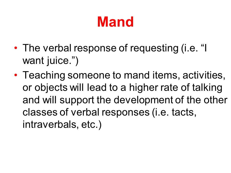Mand The verbal response of requesting (i.e. I want juice. )