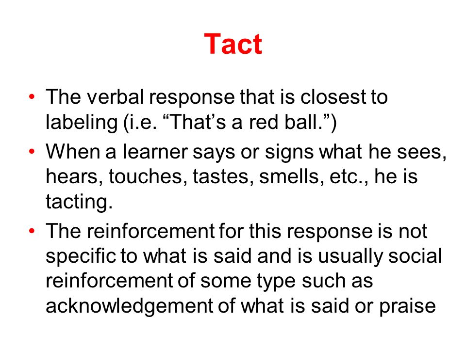 Tact The verbal response that is closest to labeling (i.e. That's a red ball. )