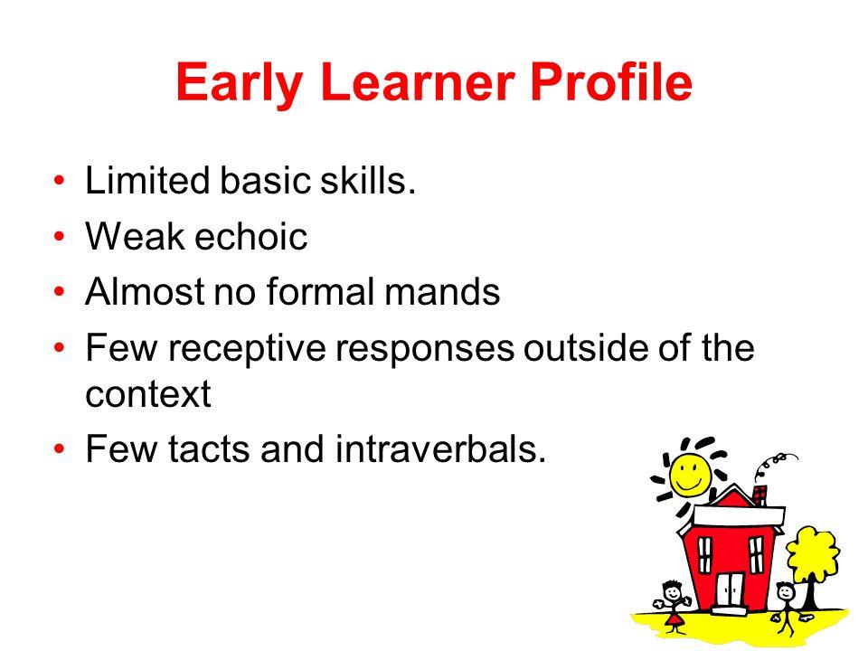 Early Learner Profile Limited basic skills. Weak echoic