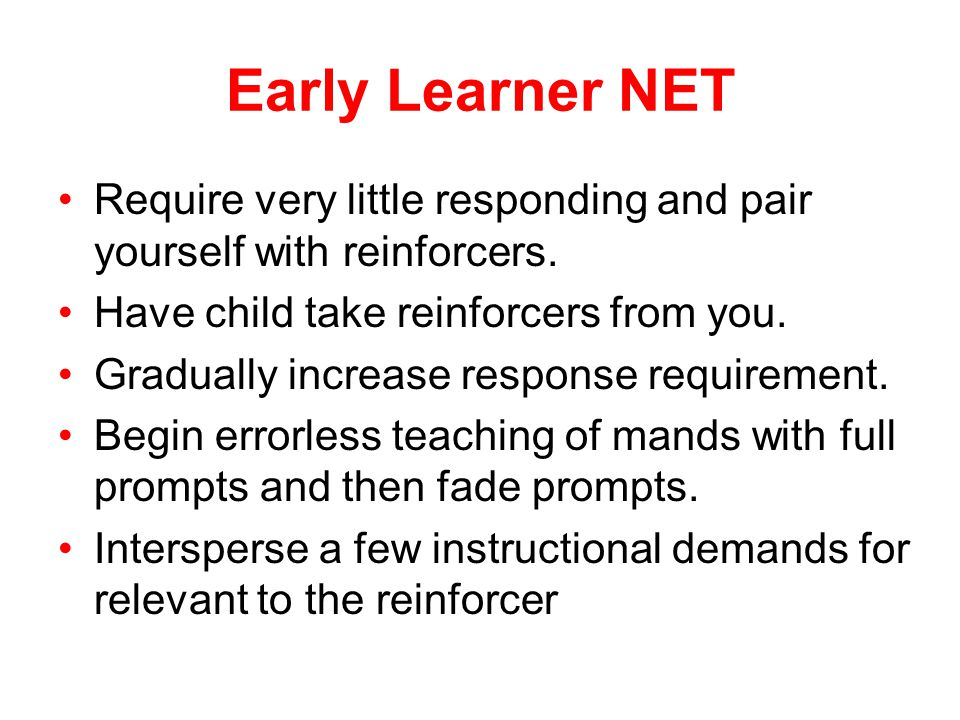 Early Learner NET Require very little responding and pair yourself with reinforcers. Have child take reinforcers from you.