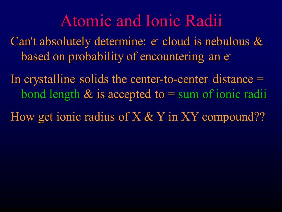 Atomic and Ionic Radii Can t absolutely determine: e- cloud is nebulous & based on probability of encountering an e-