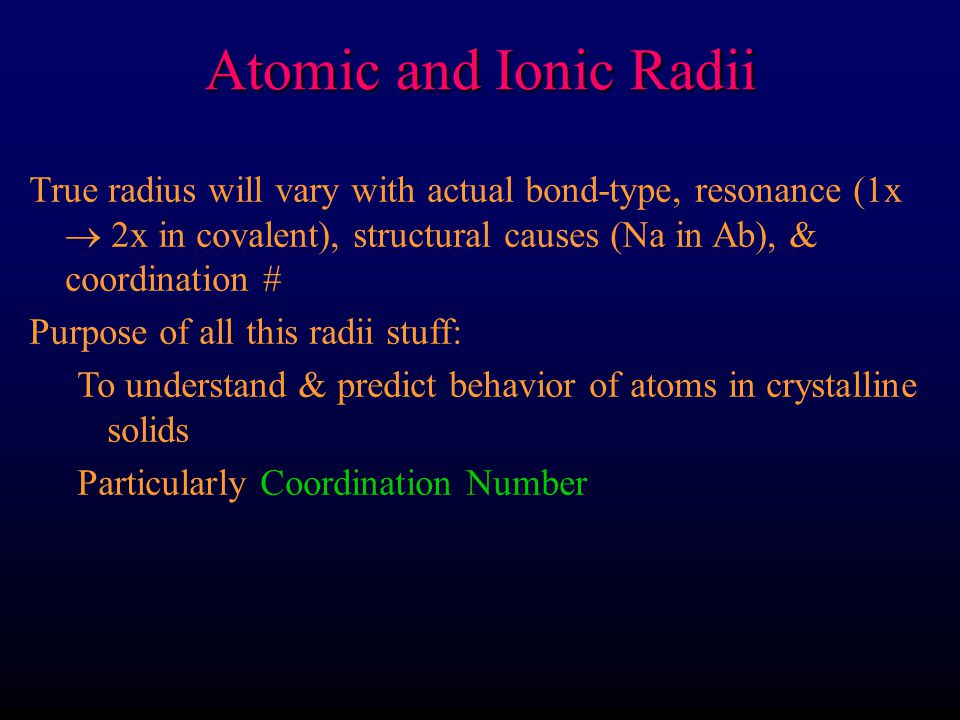 Atomic and Ionic Radii True radius will vary with actual bond-type, resonance (1x  2x in covalent), structural causes (Na in Ab), & coordination #