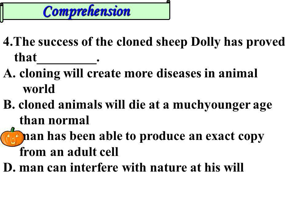Comprehension 4.The success of the cloned sheep Dolly has proved that_________. cloning will create more diseases in animal.