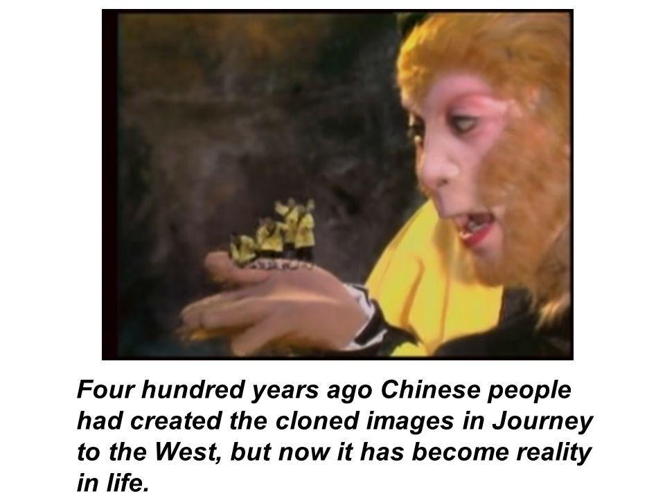 Four hundred years ago Chinese people had created the cloned images in Journey to the West, but now it has become reality in life.