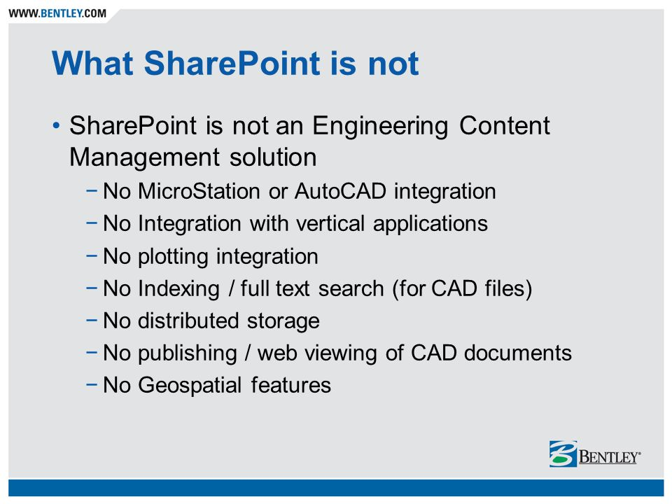 What SharePoint is not SharePoint is not an Engineering Content Management solution. No MicroStation or AutoCAD integration.