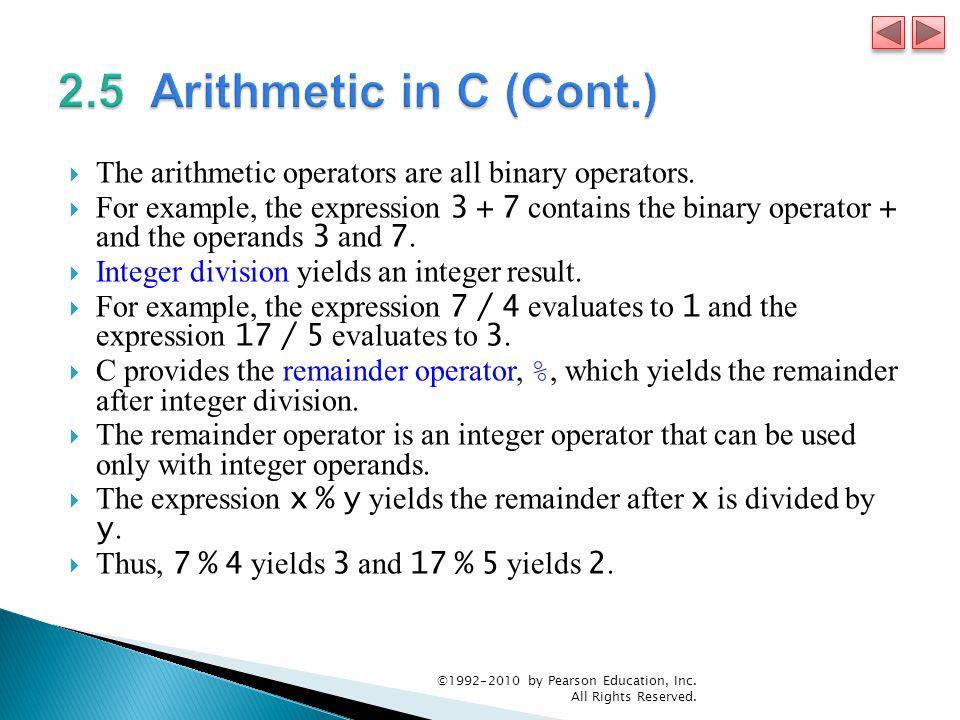 2.5 Arithmetic in C (Cont.) The arithmetic operators are all binary operators.