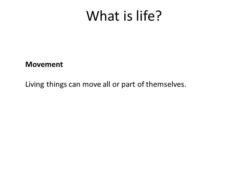 What is life Movement Living things can move all or part of themselves.