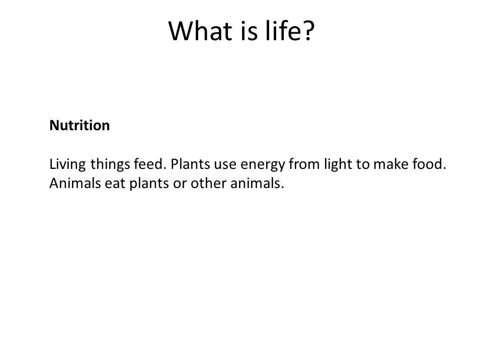 What is life. Nutrition. Living things feed. Plants use energy from light to make food.