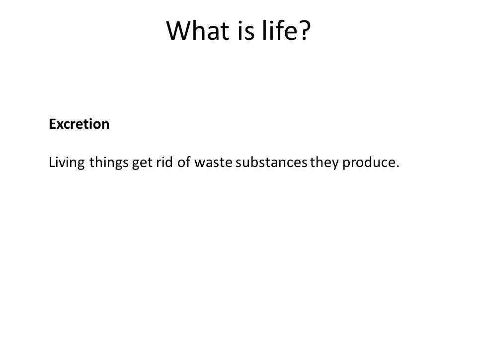 What is life Excretion Living things get rid of waste substances they produce.