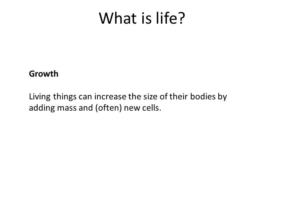 What is life. Growth. Living things can increase the size of their bodies by.