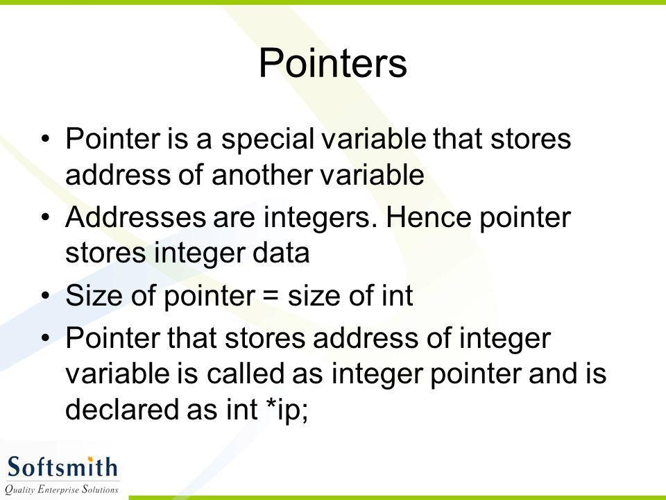 Pointers Pointer is a special variable that stores address of another variable. Addresses are integers. Hence pointer stores integer data.